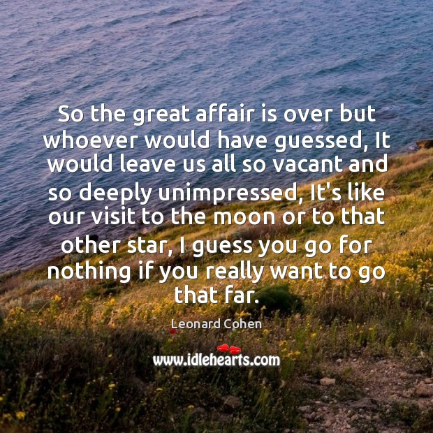So the great affair is over but whoever would have guessed, It Leonard Cohen Picture Quote