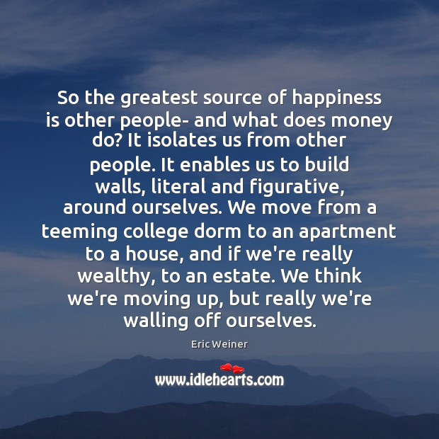So the greatest source of happiness is other people- and what does Eric Weiner Picture Quote