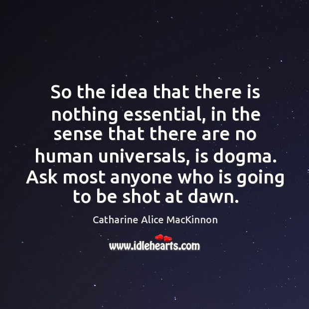Image, So the idea that there is nothing essential, in the sense that there are no human universals, is dogma.