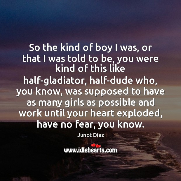 So the kind of boy I was, or that I was told Junot Diaz Picture Quote