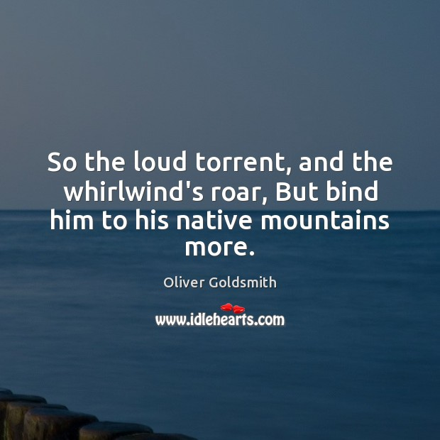 So the loud torrent, and the whirlwind's roar, But bind him to his native mountains more. Oliver Goldsmith Picture Quote