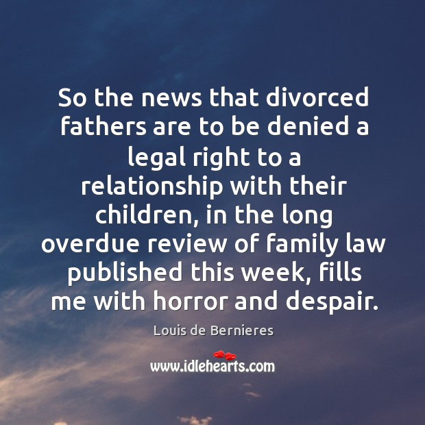 So the news that divorced fathers are to be denied a legal right to a relationship with their children Image