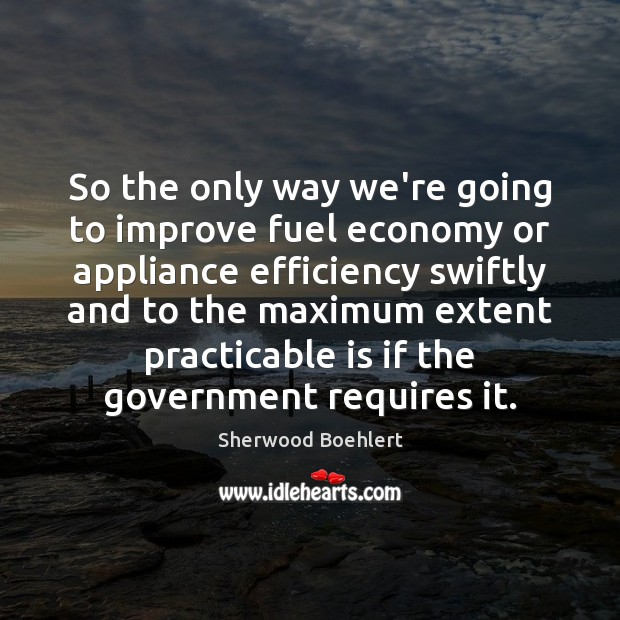 So the only way we're going to improve fuel economy or appliance Sherwood Boehlert Picture Quote