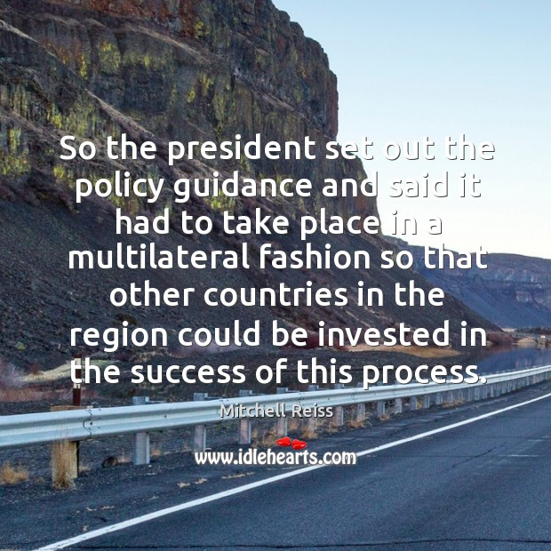 So the president set out the policy guidance and said it had to take place in a multilateral Image