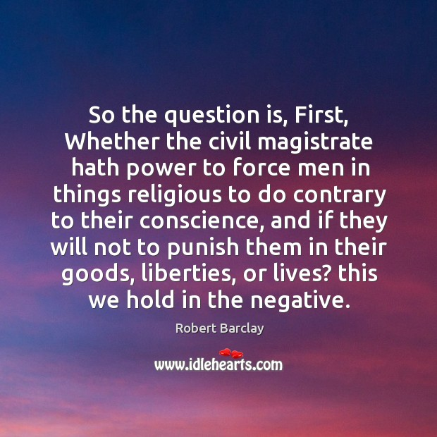 So the question is, first, whether the civil magistrate hath power to force men in things Image
