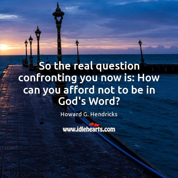 So the real question confronting you now is: How can you afford not to be in God's Word? Howard G. Hendricks Picture Quote