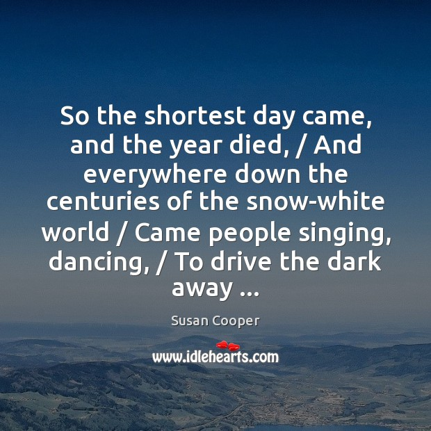 So the shortest day came, and the year died, / And everywhere down Image