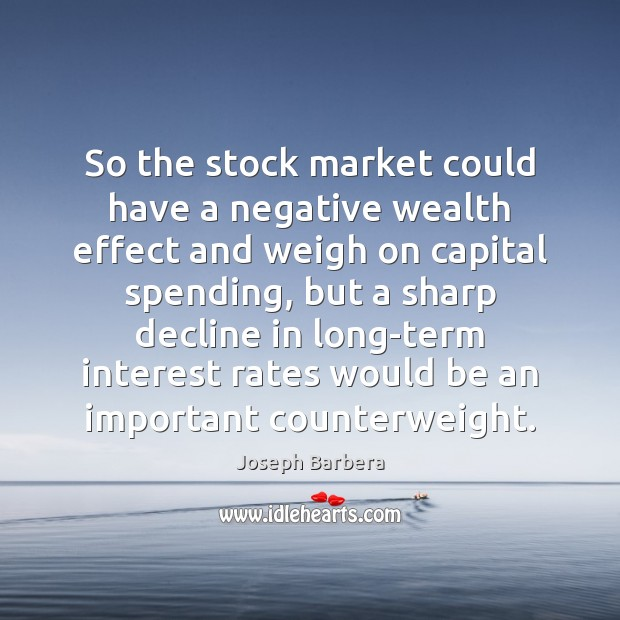 So the stock market could have a negative wealth effect and weigh Image