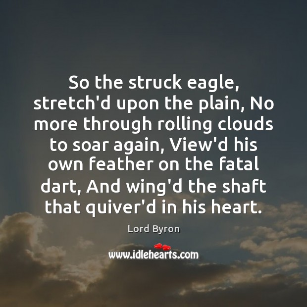 So the struck eagle, stretch'd upon the plain, No more through rolling Lord Byron Picture Quote