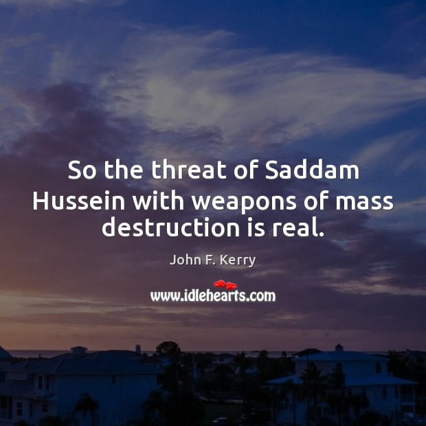 So the threat of Saddam Hussein with weapons of mass destruction is real. John F. Kerry Picture Quote