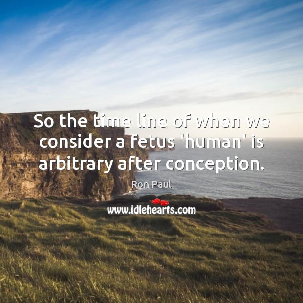 So the time line of when we consider a fetus 'human' is arbitrary after conception. Ron Paul Picture Quote
