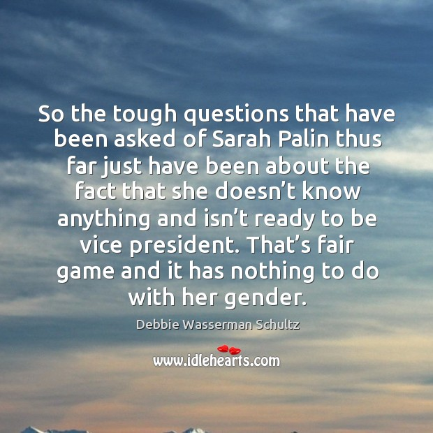 So the tough questions that have been asked of sarah palin thus far just have been about the fact that Image