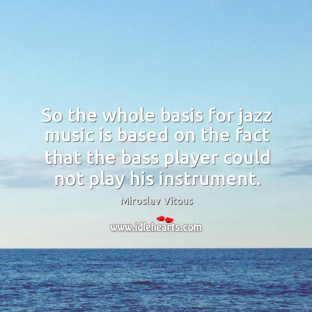 So the whole basis for jazz music is based on the fact that the bass player could not play his instrument. Image