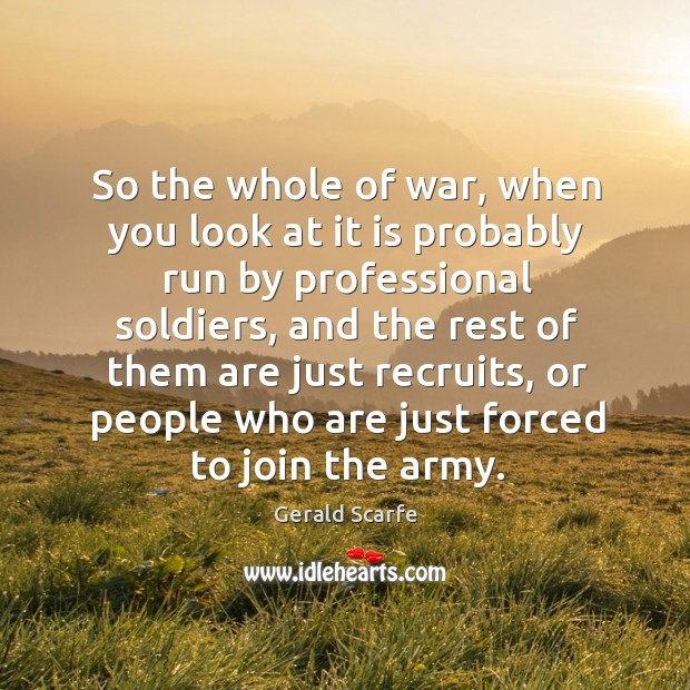 So the whole of war, when you look at it is probably run by professional soldiers Image