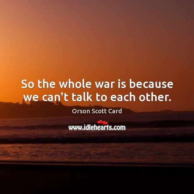 So the whole war is because we can't talk to each other. Image