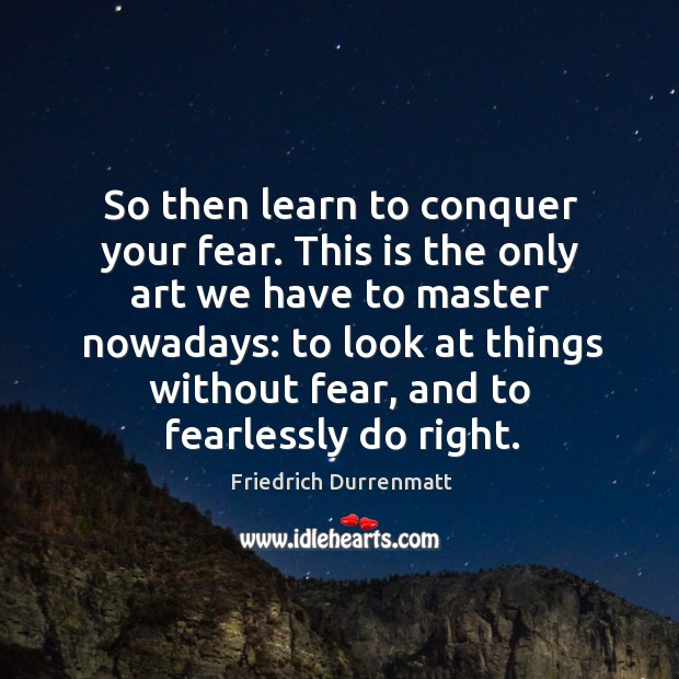 So then learn to conquer your fear. Friedrich Durrenmatt Picture Quote
