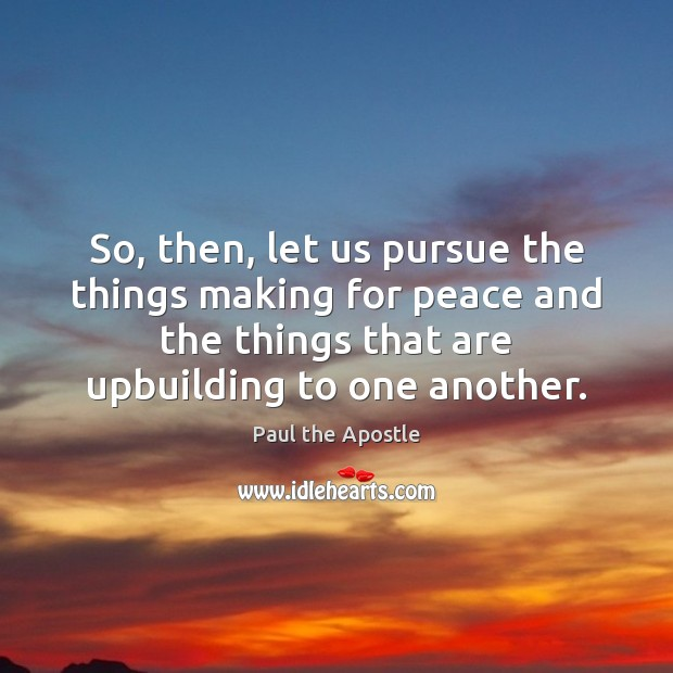 So, then, let us pursue the things making for peace and the Paul the Apostle Picture Quote