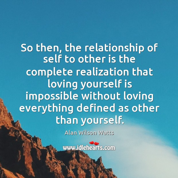 So then, the relationship of self to other is the complete realization that loving Alan Wilson Watts Picture Quote