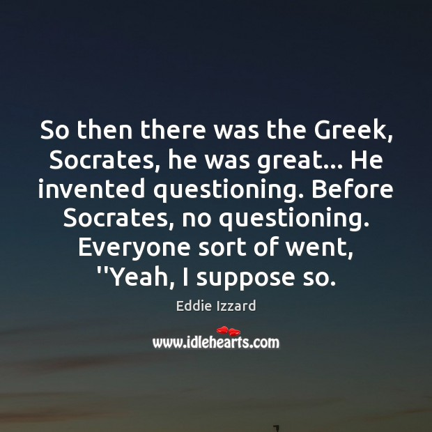 So then there was the Greek, Socrates, he was great… He invented Eddie Izzard Picture Quote