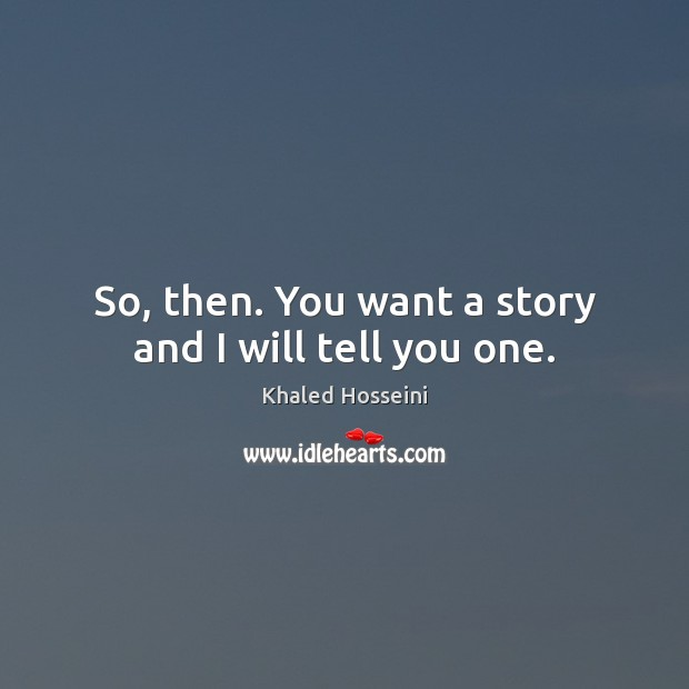 Khaled Hosseini Picture Quote image saying: So, then. You want a story and I will tell you one.