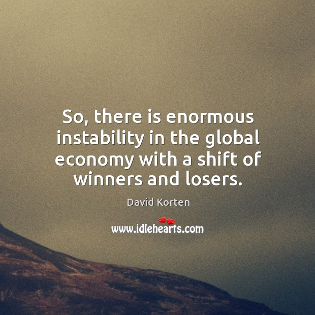 So, there is enormous instability in the global economy with a shift of winners and losers. Image