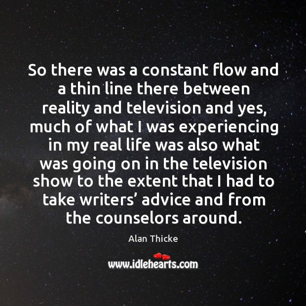 So there was a constant flow and a thin line there between reality and television and yes Alan Thicke Picture Quote