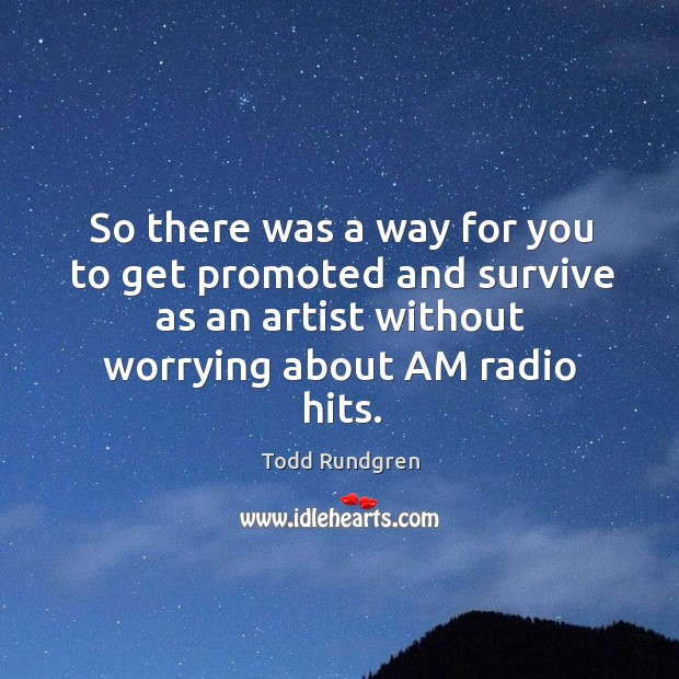 So there was a way for you to get promoted and survive as an artist without worrying about am radio hits. Image