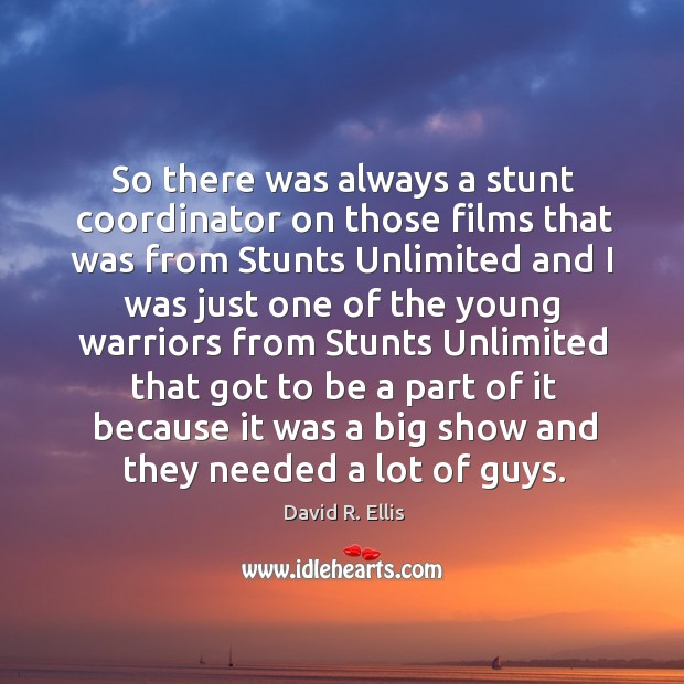 So there was always a stunt coordinator on those films that was from stunts unlimited Image