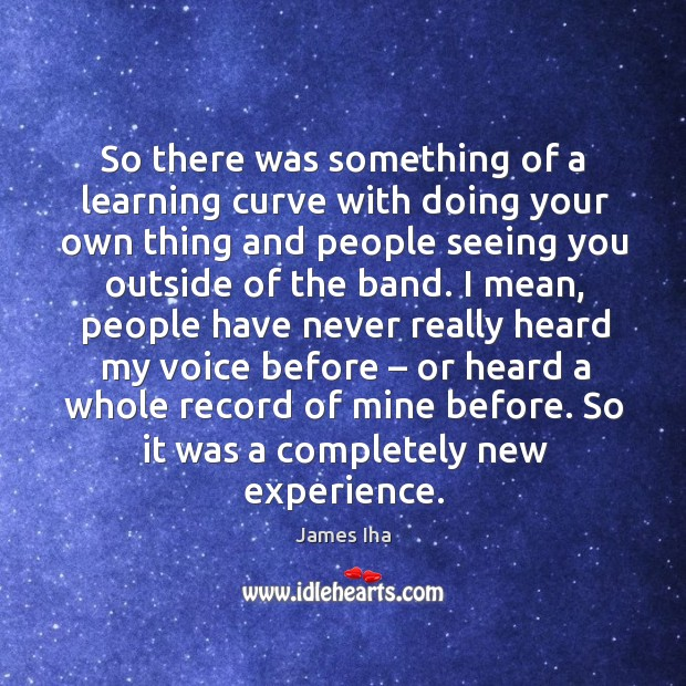 So there was something of a learning curve with doing your own thing and people seeing you outside of the band. James Iha Picture Quote