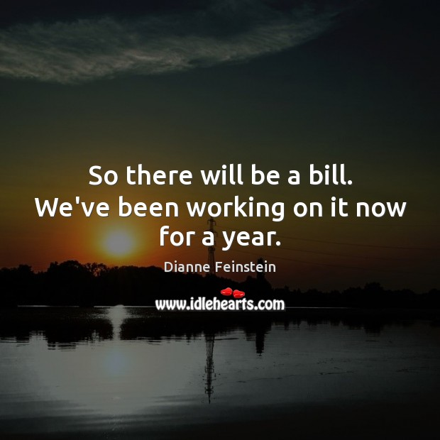 So there will be a bill. We've been working on it now for a year. Dianne Feinstein Picture Quote