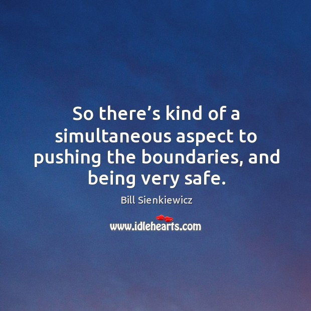 So there's kind of a simultaneous aspect to pushing the boundaries, and being very safe. Image