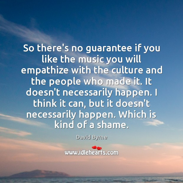 So there's no guarantee if you like the music you will empathize David Byrne Picture Quote