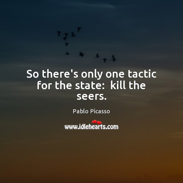 So there's only one tactic for the state:  kill the seers. Pablo Picasso Picture Quote