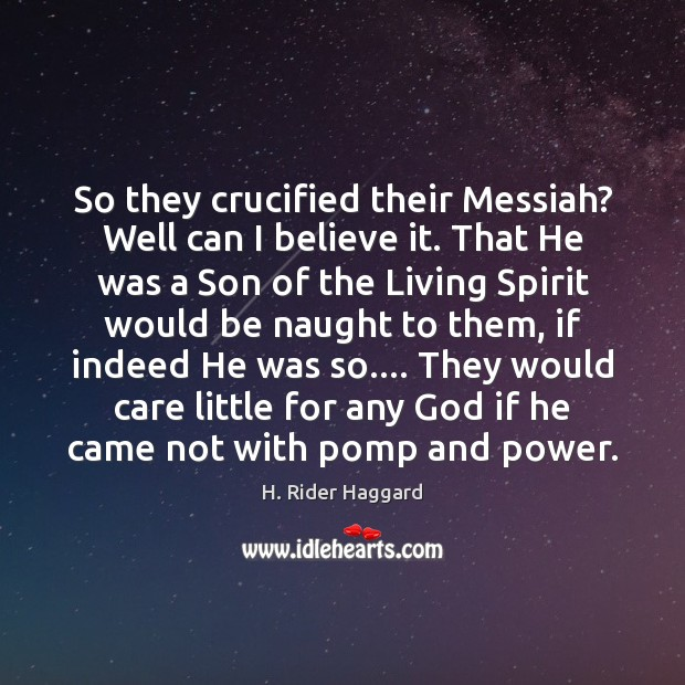 So they crucified their Messiah? Well can I believe it. That He H. Rider Haggard Picture Quote