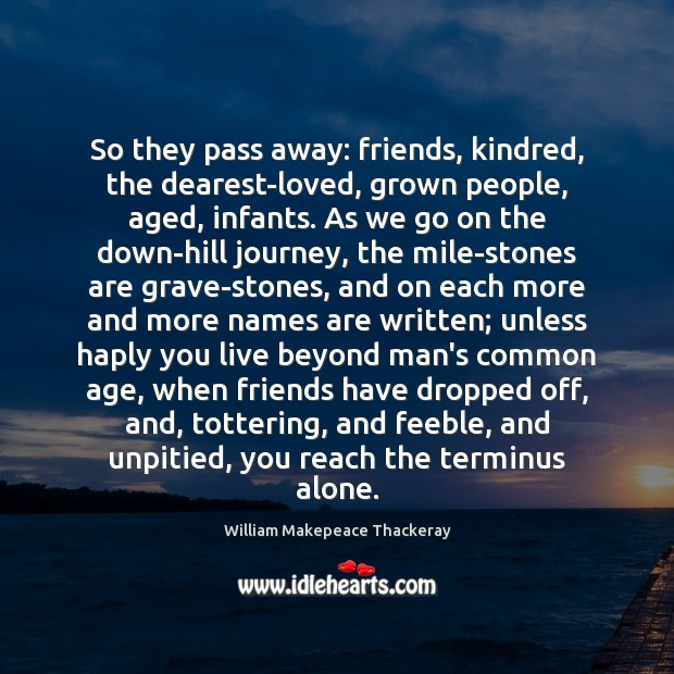 So they pass away: friends, kindred, the dearest-loved, grown people, aged, infants. Image