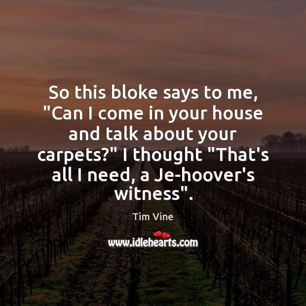 "Tim Vine Picture Quote image saying: So this bloke says to me, ""Can I come in your house"