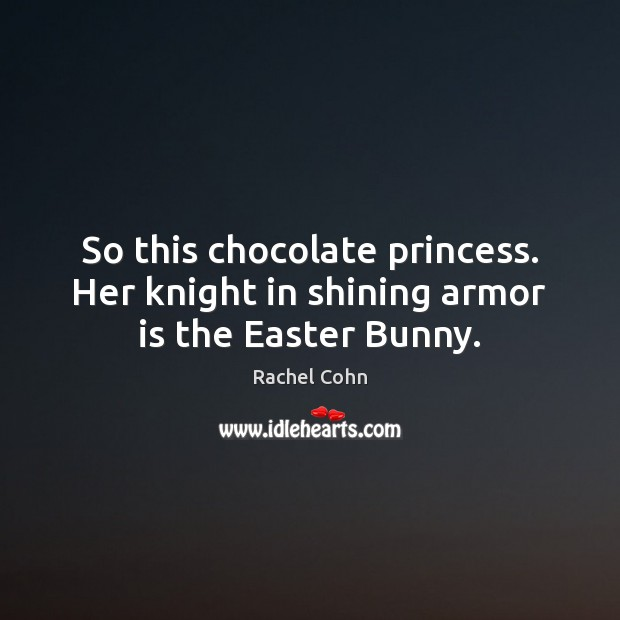 So this chocolate princess. Her knight in shining armor is the Easter Bunny. Easter Quotes Image