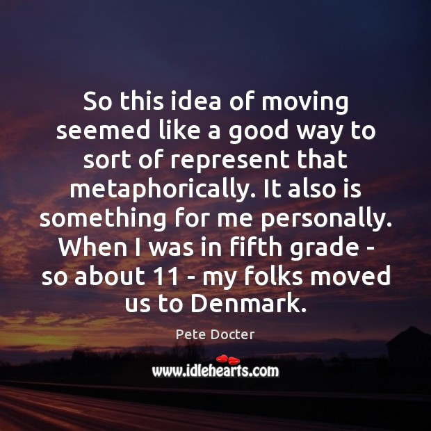So this idea of moving seemed like a good way to sort Pete Docter Picture Quote