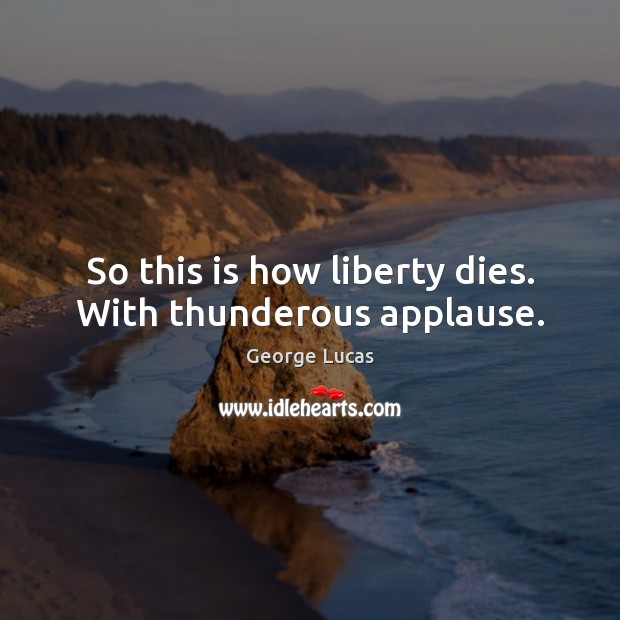 So this is how liberty dies. With thunderous applause. George Lucas Picture Quote