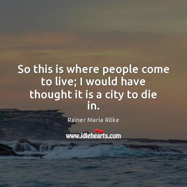 So this is where people come to live; I would have thought it is a city to die in. Image