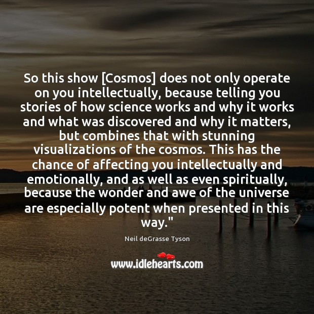 So this show [Cosmos] does not only operate on you intellectually, because Image