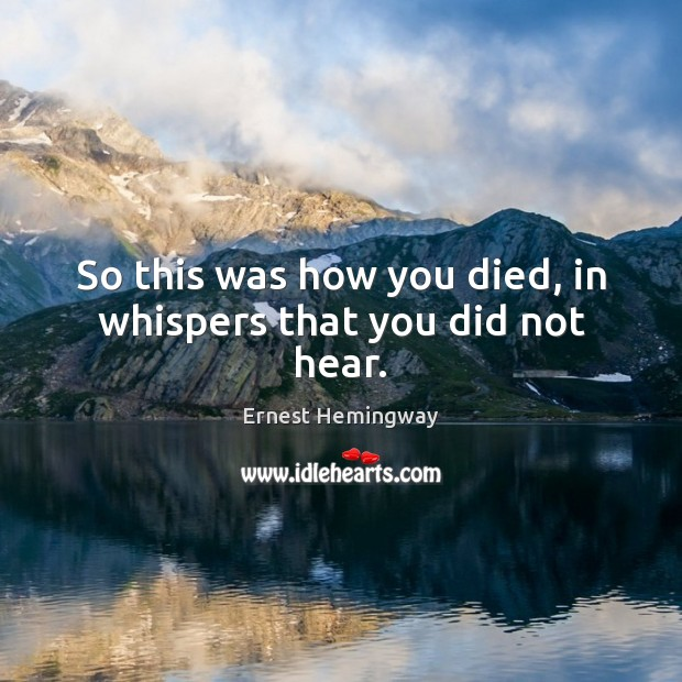 So this was how you died, in whispers that you did not hear. Ernest Hemingway Picture Quote