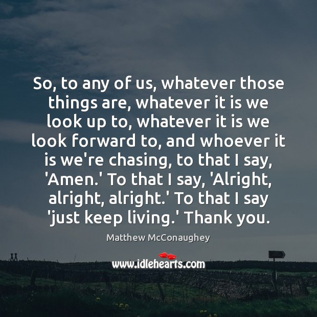So, to any of us, whatever those things are, whatever it is Matthew McConaughey Picture Quote