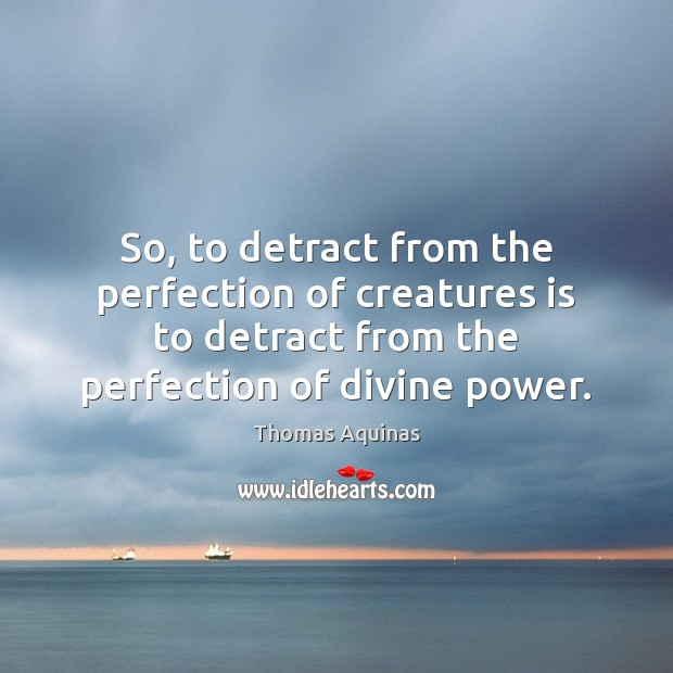 So, to detract from the perfection of creatures is to detract from Thomas Aquinas Picture Quote