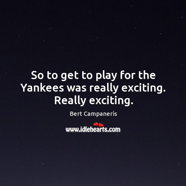 Image, So to get to play for the yankees was really exciting. Really exciting.