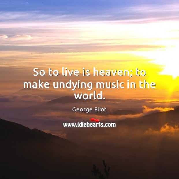 Image, So to live is heaven; to make undying music in the world.