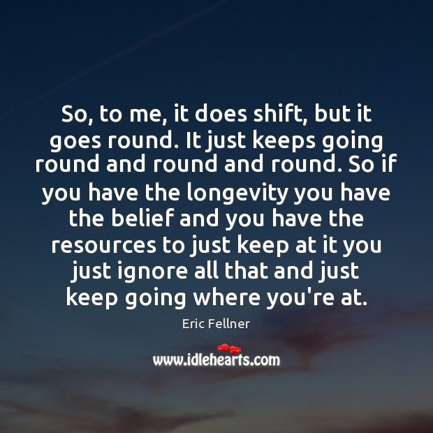 So, to me, it does shift, but it goes round. It just Eric Fellner Picture Quote