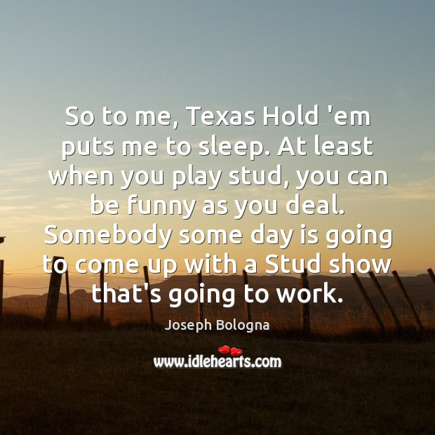 So to me, Texas Hold 'em puts me to sleep. At least Image