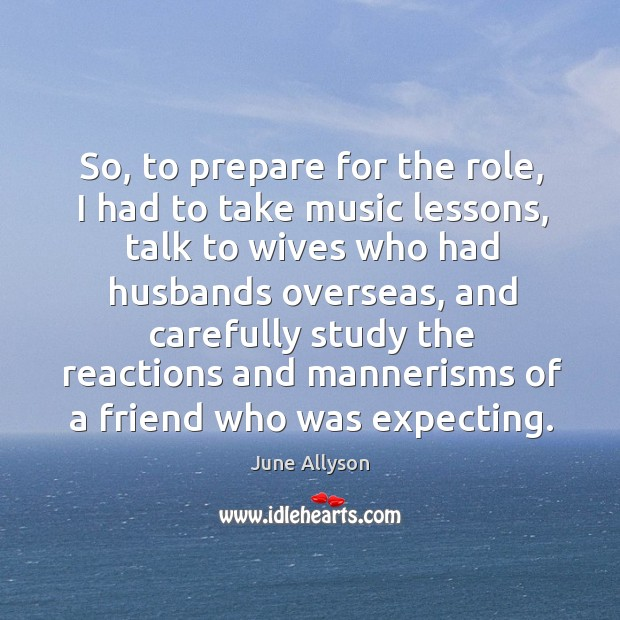 June Allyson Picture Quote image saying: So, to prepare for the role, I had to take music lessons, talk to wives who had husbands