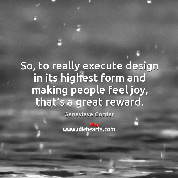 So, to really execute design in its highest form and making people feel joy, that's a great reward. Image